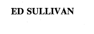 mark for ED SULLIVAN, trademark #74256235