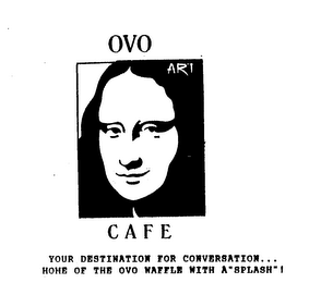 "mark for OVO ART CAFE YOUR DESTINATION FOR CONVERSATION...HOME OF THE OVO WAFFLE WITH A""SPLASH""!, trademark #74516245"