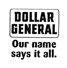 mark for DOLLAR GENERAL OUR NAME SAYS IT ALL., trademark #75378594
