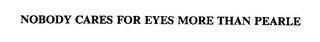 mark for NOBODY CARES FOR EYES MORE THAN PEARLE, trademark #75386066