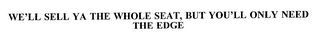 mark for WE'LL SELL YA THE WHOLE SEAT, BUT YOU'LL ONLY NEED THE EDGE, trademark #75439059