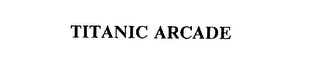 mark for TITANIC ARCADE, trademark #75480783