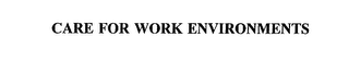 mark for CARE FOR WORK ENVIRONMENTS, trademark #75605998