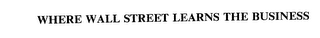mark for WHERE WALL STREET LEARNS THE BUSINESS, trademark #75613279