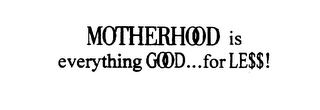 mark for MOTHERHOOD IS EVERYTHING GOOD...FOR LE$$!, trademark #75688050