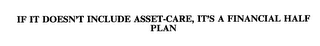 mark for IF IT DOESN'T INCLUDE ASSET-CARE, IT'S A FINANCIAL HALF PLAN, trademark #75709722