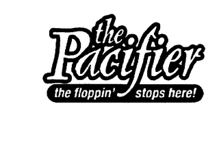 mark for THE PACIFIER THE FLOPPIN' STOPS HERE!, trademark #75715080