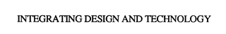 mark for INTEGRATING DESIGN AND TECHNOLOGY, trademark #75806124