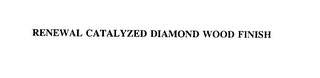 mark for RENEWAL CATALYZED DIAMOND WOOD FINISH, trademark #75857816