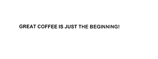 mark for GREAT COFFEE IS JUST THE BEGINNING!, trademark #76018937