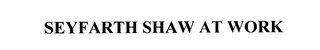 mark for SEYFARTH SHAW AT WORK, trademark #76035674
