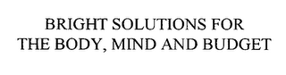 mark for BRIGHT SOLUTIONS FOR THE BODY, MIND AND BUDGET, trademark #76083247