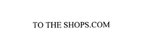 mark for TO THE SHOPS.COM, trademark #76105366