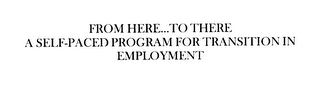 mark for FROM HERE...TO THERE A SELF-PACED PROGRAM FOR TRANSITION IN EMPLOYMENT, trademark #76132763