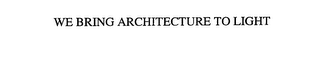 mark for WE BRING ARCHITECTURE TO LIGHT, trademark #76146013
