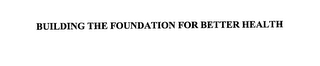 mark for BUILDING THE FOUNDATION FOR BETTER HEALTH, trademark #76166104