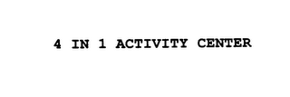 mark for 4 IN 1 ACTIVITY CENTER, trademark #76166278