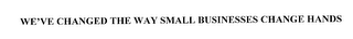 mark for WE'VE CHANGED THE WAY SMALL BUSINESSES CHANGE HANDS, trademark #76190935