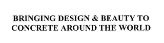 mark for BRINGING DESIGN & BEAUTY TO CONCRETE AROUND THE WORLD, trademark #76192921