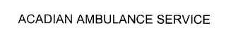 mark for ACADIAN AMBULANCE SERVICE, trademark #76200597