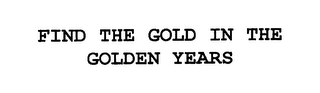 mark for FIND THE GOLD IN THE GOLDEN YEARS, trademark #76211360