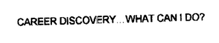 mark for CAREER DISCOVERY WHAT CAN I DO?, trademark #76211911