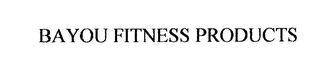 mark for BAYOU FITNESS PRODUCTS, trademark #76237825