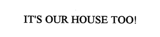 mark for IT'S OUR HOUSE TOO!, trademark #76311942