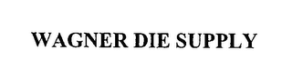 mark for WAGNER DIE SUPPLY, trademark #76359304