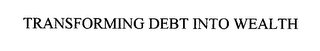 mark for TRANSFORMING DEBT INTO WEALTH, trademark #76363299