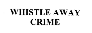 mark for WHISTLE AWAY CRIME, trademark #76370893
