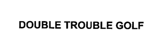 mark for DOUBLE TROUBLE GOLF, trademark #76410699