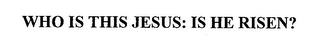 mark for WHO IS THIS JESUS: IS HE RISEN?, trademark #76437055