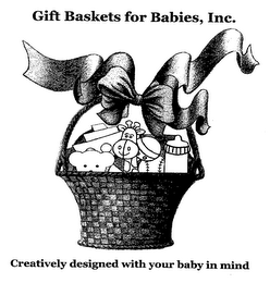 mark for GIFT BASKETS FOR BABIES, INC. CREATIVELY DESIGNED WITH YOUR BABY IN MIND, trademark #76462370