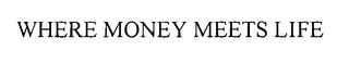 mark for WHERE MONEY MEETS LIFE, trademark #76471367
