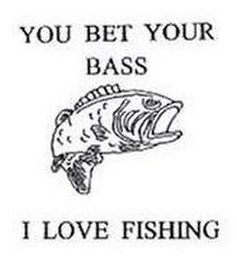 mark for YOU BET YOUR BASS I LOVE FISHING, trademark #76502701