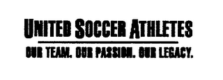 mark for UNITED SOCCER ATHLETES OUR TEAM. OUR PASSION. OUR LEGACY., trademark #76528865