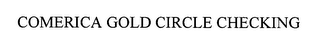 mark for COMERICA GOLD CIRCLE CHECKING, trademark #76538021