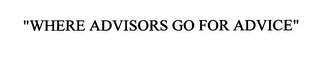 "mark for ""WHERE ADVISORS GO FOR ADVICE"", trademark #76546340"