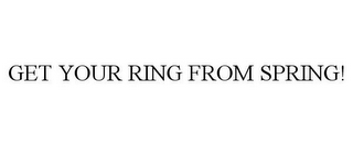 mark for GET YOUR RING FROM SPRING!, trademark #76609999