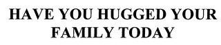 mark for HAVE YOU HUGGED YOUR FAMILY TODAY, trademark #76612322