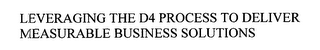 mark for LEVERAGING THE D4 PROCESS TO DELIVER MEASURABLE BUSINESS SOLUTIONS, trademark #76625075