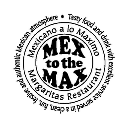 mark for MEX TO THE MAX MEXICANO A LO MAXIMO MARGARITAS RESTAURANT TASTY FOOD AND DRINK WITH EXCELLENT SERVICE SERVED IN A CLEAN, FUN, FESTIVE AND AUTHENTIC MEXICAN ATMOSPHERE, trademark #76632917