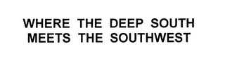 mark for WHERE THE DEEP SOUTH MEETS THE SOUTHWEST, trademark #76634756