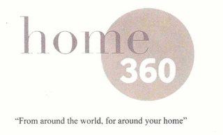 "mark for HOME 360 ""FROM AROUND THE WORLD, FOR AROUND YOUR HOME"", trademark #76650599"