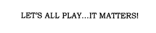 mark for LET'S ALL PLAY...IT MATTERS!, trademark #76651553