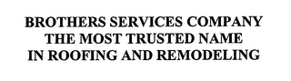 mark for BROTHERS SERVICES COMPANY THE MOST TRUSTED NAME IN ROOFING AND REMODELING, trademark #76652242