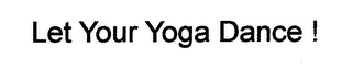 mark for LET YOUR YOGA DANCE !, trademark #76656231