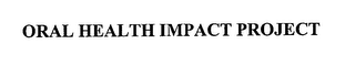 mark for ORAL HEALTH IMPACT PROJECT, trademark #76666874