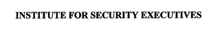 mark for INSTITUTE FOR SECURITY EXECUTIVES, trademark #76709931